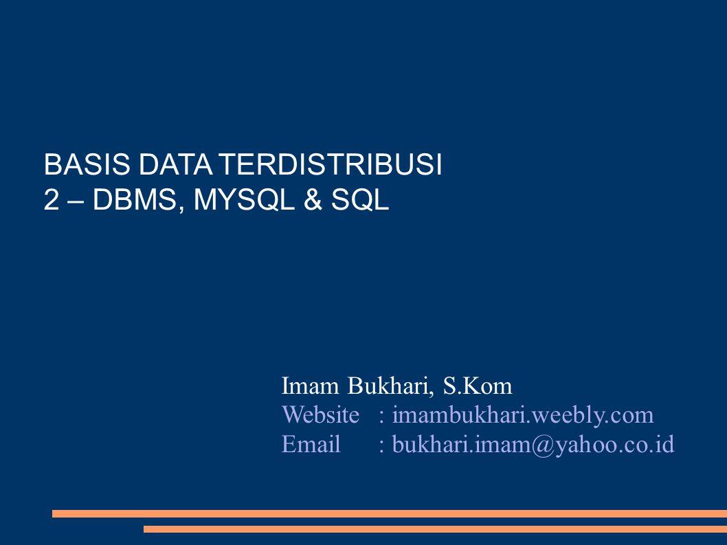 BASIS DATA TERDISTRIBUSI 2 – DBMS, MYSQL & SQL Imam Bukhari, S.Kom Website: imambukhari.weebly.com Email: bukhari.imam@yahoo.co.id