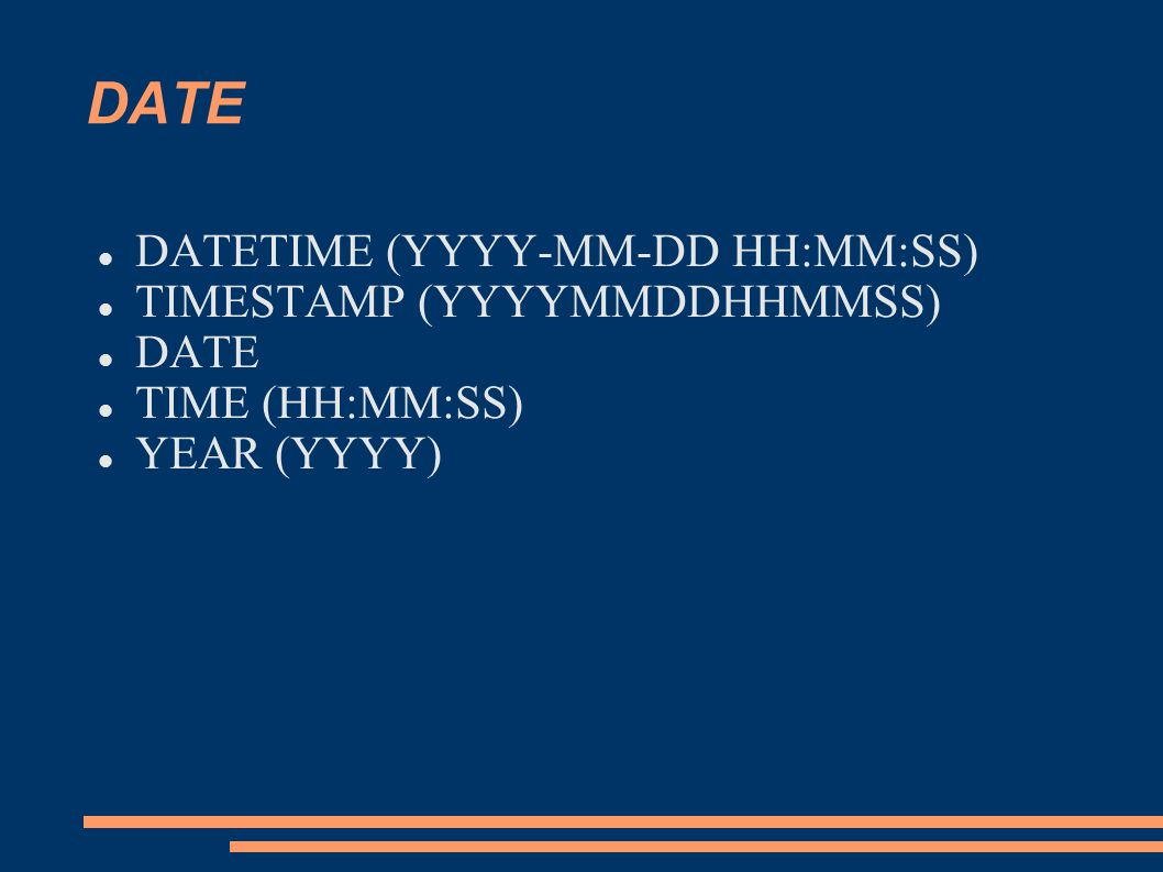 DATE DATETIME (YYYY-MM-DD HH:MM:SS) TIMESTAMP (YYYYMMDDHHMMSS) DATE TIME (HH:MM:SS) YEAR (YYYY)