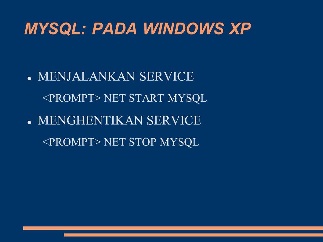 MYSQL: PADA WINDOWS XP MENJALANKAN SERVICE NET START MYSQL MENGHENTIKAN SERVICE NET STOP MYSQL