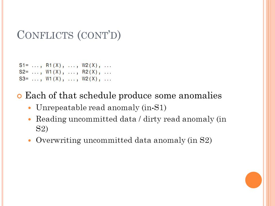 C ONFLICTS ( CONT ' D ) Each of that schedule produce some anomalies Unrepeatable read anomaly (in-S1) Reading uncommitted data / dirty read anomaly (in S2) Overwriting uncommitted data anomaly (in S2)
