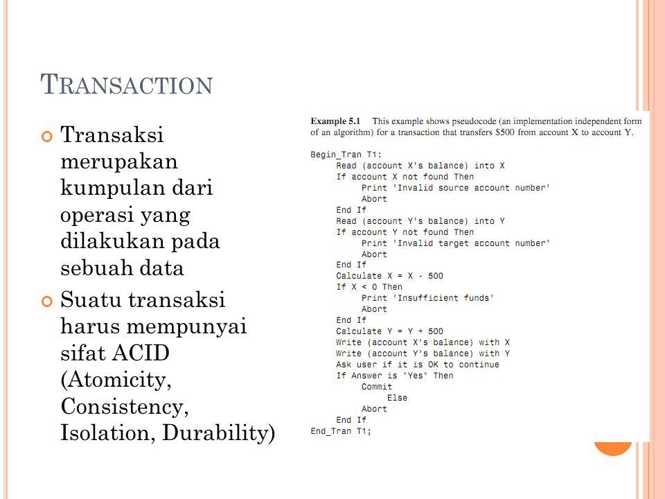 T RANSACTION Transaksi merupakan kumpulan dari operasi yang dilakukan pada sebuah data Suatu transaksi harus mempunyai sifat ACID (Atomicity, Consistency, Isolation, Durability)