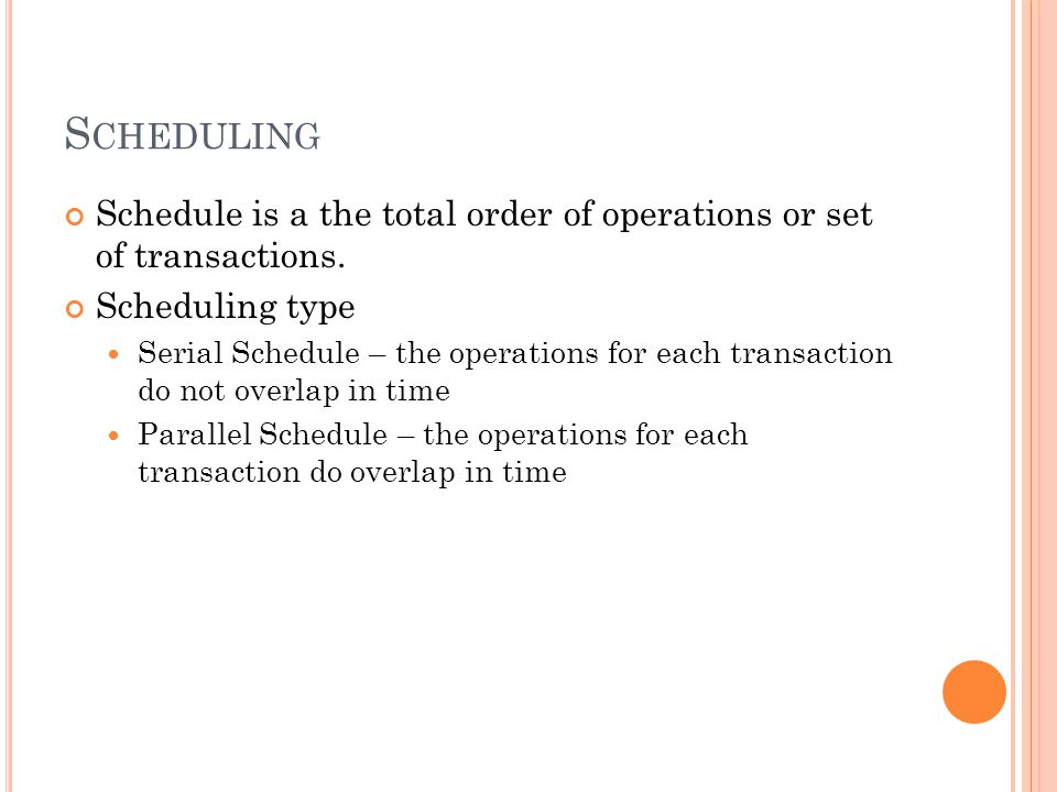 S CHEDULING Schedule is a the total order of operations or set of transactions. Scheduling type Serial Schedule – the operations for each transaction