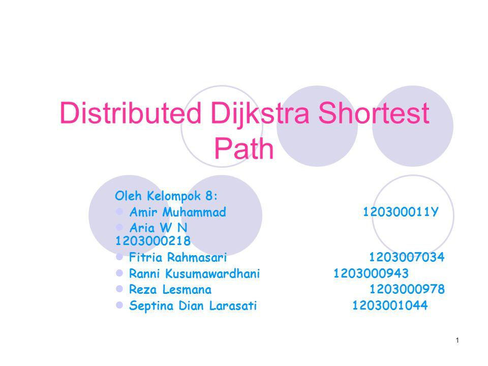 1 Distributed Dijkstra Shortest Path Oleh Kelompok 8: Amir Muhammad 120300011Y Aria W N 1203000218 Fitria Rahmasari 1203007034 Ranni Kusumawardhani 1203000943 Reza Lesmana 1203000978 Septina Dian Larasati 1203001044