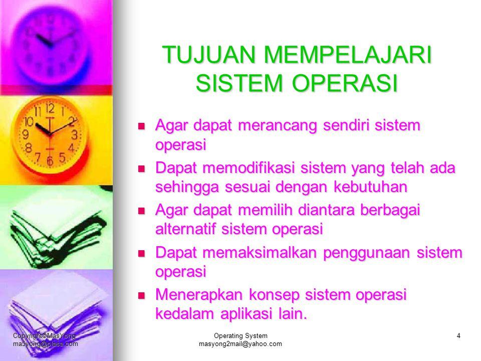 Copyright©MasYong ma5yong@plasa.com Operating System masyong2mail@yahoo.com 4 TUJUAN MEMPELAJARI SISTEM OPERASI Agar dapat merancang sendiri sistem op