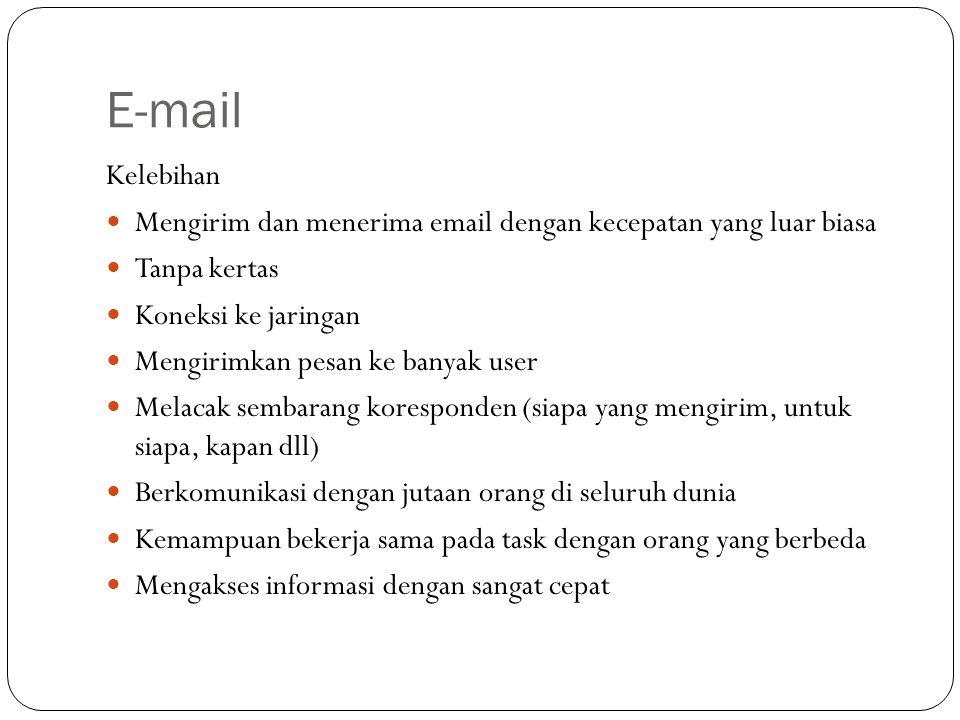 E-mail Kelebihan Mengirim dan menerima email dengan kecepatan yang luar biasa Tanpa kertas Koneksi ke jaringan Mengirimkan pesan ke banyak user Melacak sembarang koresponden (siapa yang mengirim, untuk siapa, kapan dll) Berkomunikasi dengan jutaan orang di seluruh dunia Kemampuan bekerja sama pada task dengan orang yang berbeda Mengakses informasi dengan sangat cepat