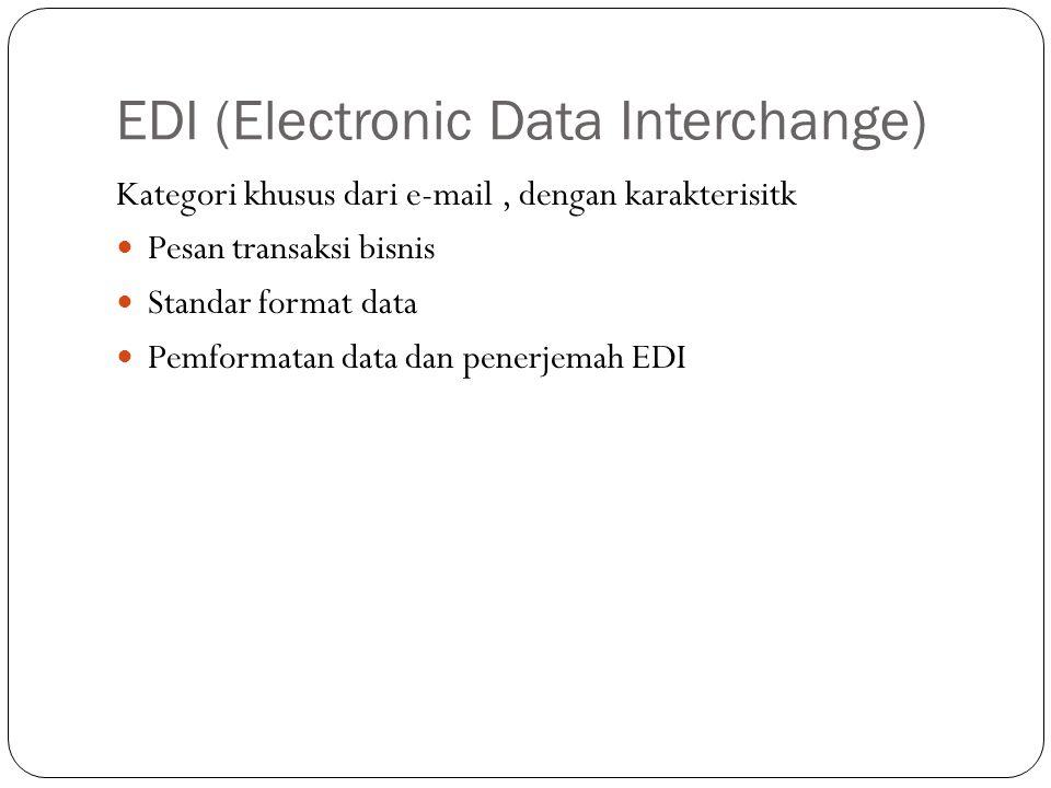 EDI (Electronic Data Interchange) Kategori khusus dari e-mail, dengan karakterisitk Pesan transaksi bisnis Standar format data Pemformatan data dan penerjemah EDI