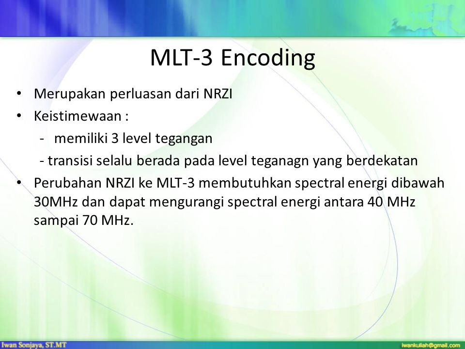 MLT-3 Encoding Merupakan perluasan dari NRZI Keistimewaan : -memiliki 3 level tegangan - transisi selalu berada pada level teganagn yang berdekatan Perubahan NRZI ke MLT-3 membutuhkan spectral energi dibawah 30MHz dan dapat mengurangi spectral energi antara 40 MHz sampai 70 MHz.