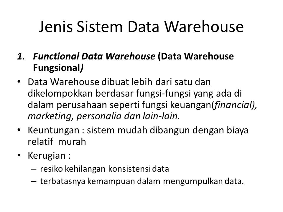 Jenis Sistem Data Warehouse 1.Functional Data Warehouse (Data Warehouse Fungsional) Data Warehouse dibuat lebih dari satu dan dikelompokkan berdasar f