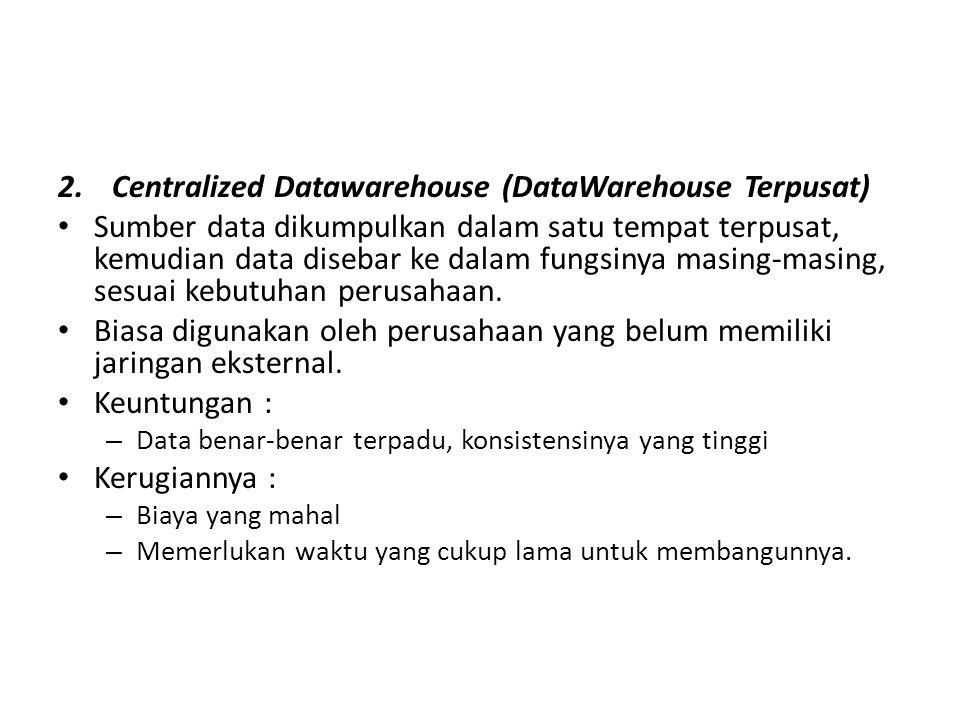 2.Centralized Datawarehouse (DataWarehouse Terpusat) Sumber data dikumpulkan dalam satu tempat terpusat, kemudian data disebar ke dalam fungsinya masi