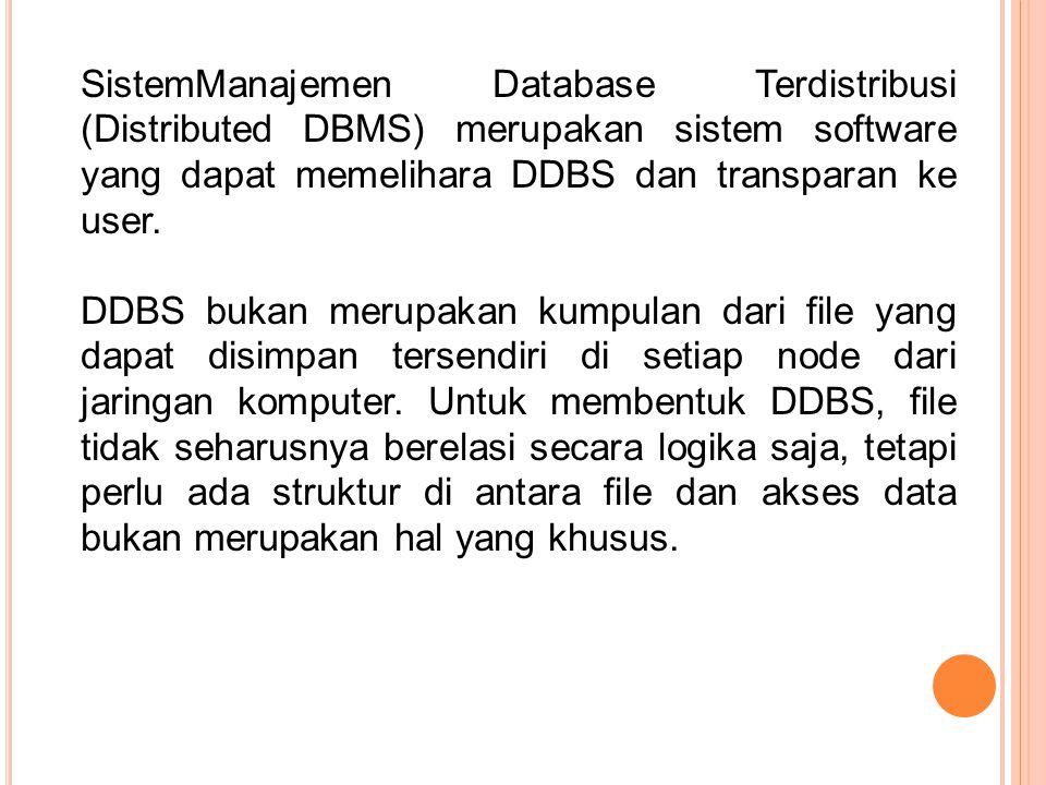 SistemManajemen Database Terdistribusi (Distributed DBMS) merupakan sistem software yang dapat memelihara DDBS dan transparan ke user. DDBS bukan meru