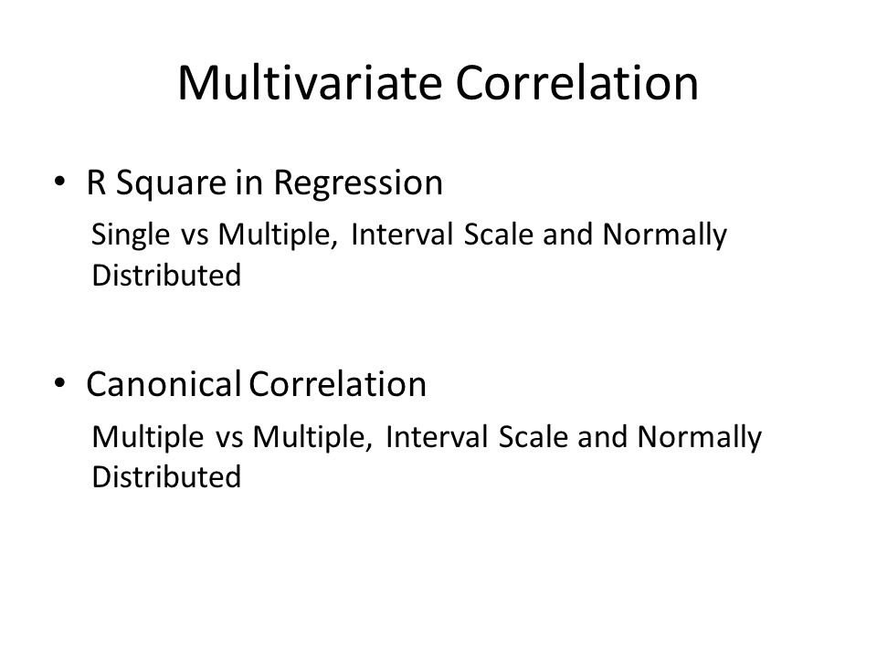 Multivariate Correlation R Square in Regression Single vs Multiple, Interval Scale and Normally Distributed Canonical Correlation Multiple vs Multiple