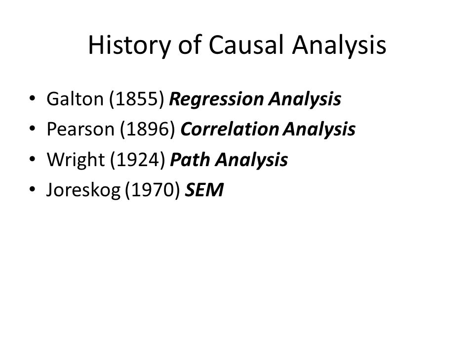 History of Causal Analysis Galton (1855) Regression Analysis Pearson (1896) Correlation Analysis Wright (1924) Path Analysis Joreskog (1970) SEM