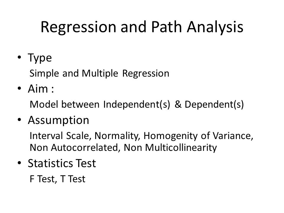 Regression and Path Analysis Type Simple and Multiple Regression Aim : Model between Independent(s) & Dependent(s) Assumption Interval Scale, Normalit