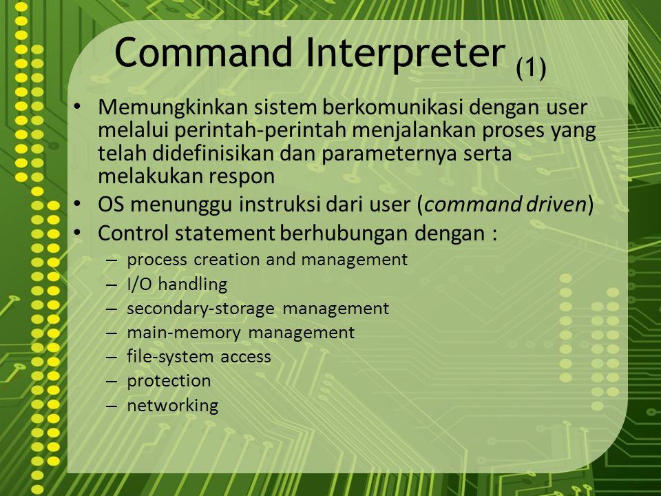 Command Interpreter (1) Memungkinkan sistem berkomunikasi dengan user melalui perintah-perintah menjalankan proses yang telah didefinisikan dan parame