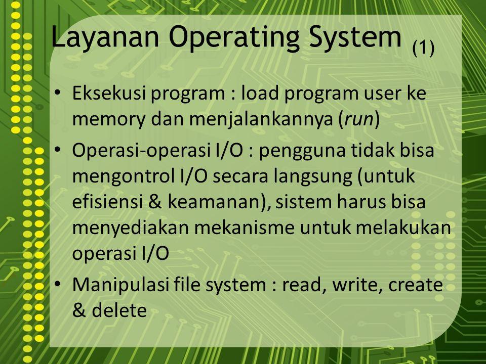 Layanan Operating System (1) Eksekusi program : load program user ke memory dan menjalankannya (run) Operasi-operasi I/O : pengguna tidak bisa mengont