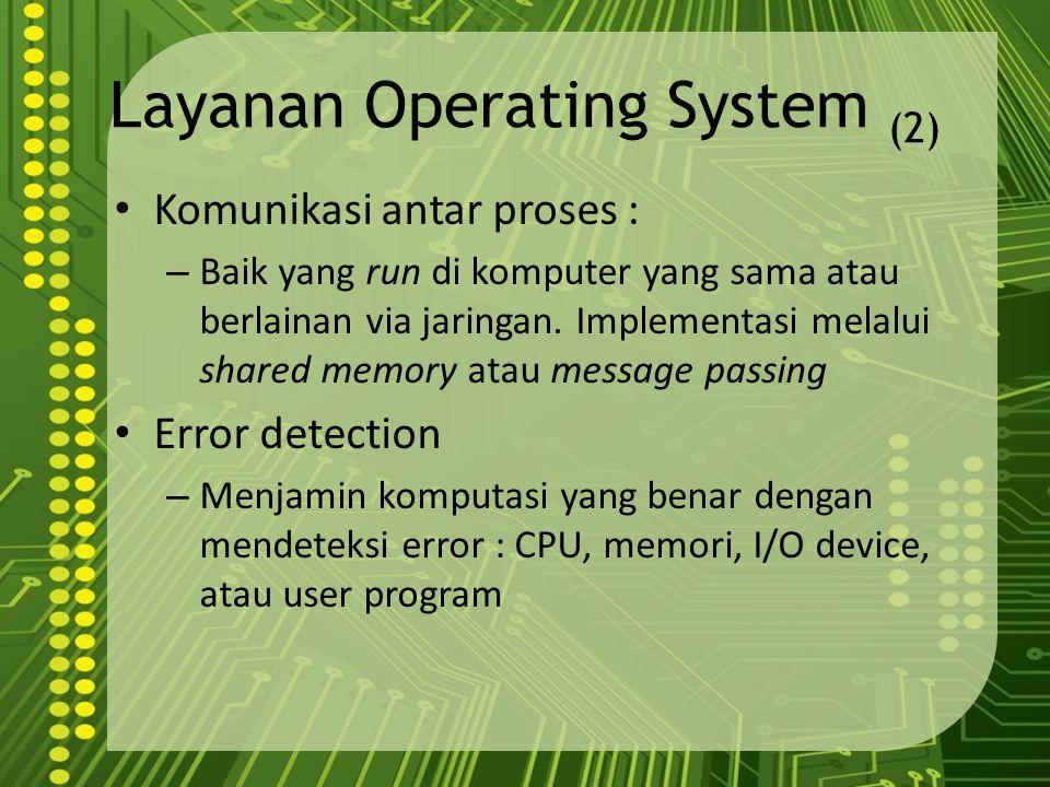 Layanan Operating System (2) Komunikasi antar proses : – Baik yang run di komputer yang sama atau berlainan via jaringan. Implementasi melalui shared