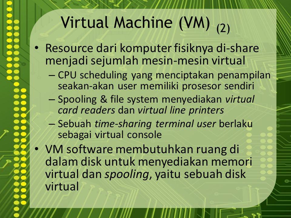Virtual Machine (VM) (2) Resource dari komputer fisiknya di-share menjadi sejumlah mesin-mesin virtual – CPU scheduling yang menciptakan penampilan se
