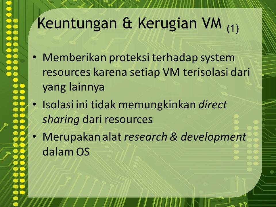 Keuntungan & Kerugian VM (1) Memberikan proteksi terhadap system resources karena setiap VM terisolasi dari yang lainnya Isolasi ini tidak memungkinka