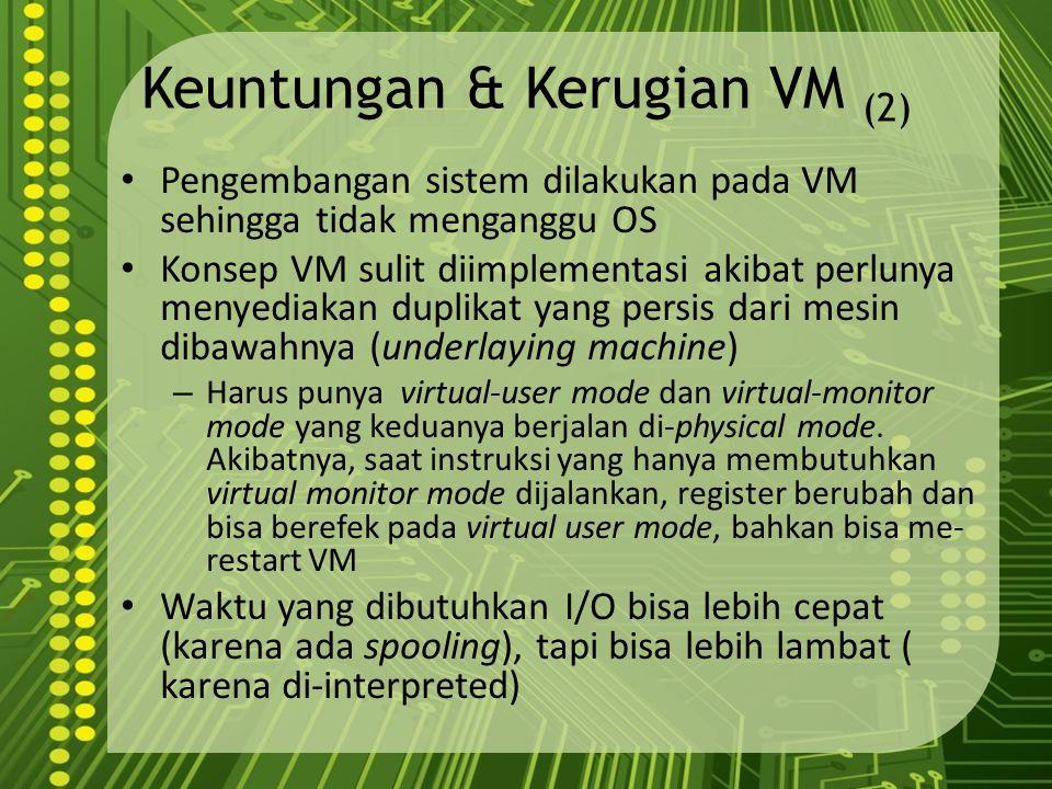 Keuntungan & Kerugian VM (2) Pengembangan sistem dilakukan pada VM sehingga tidak menganggu OS Konsep VM sulit diimplementasi akibat perlunya menyedia