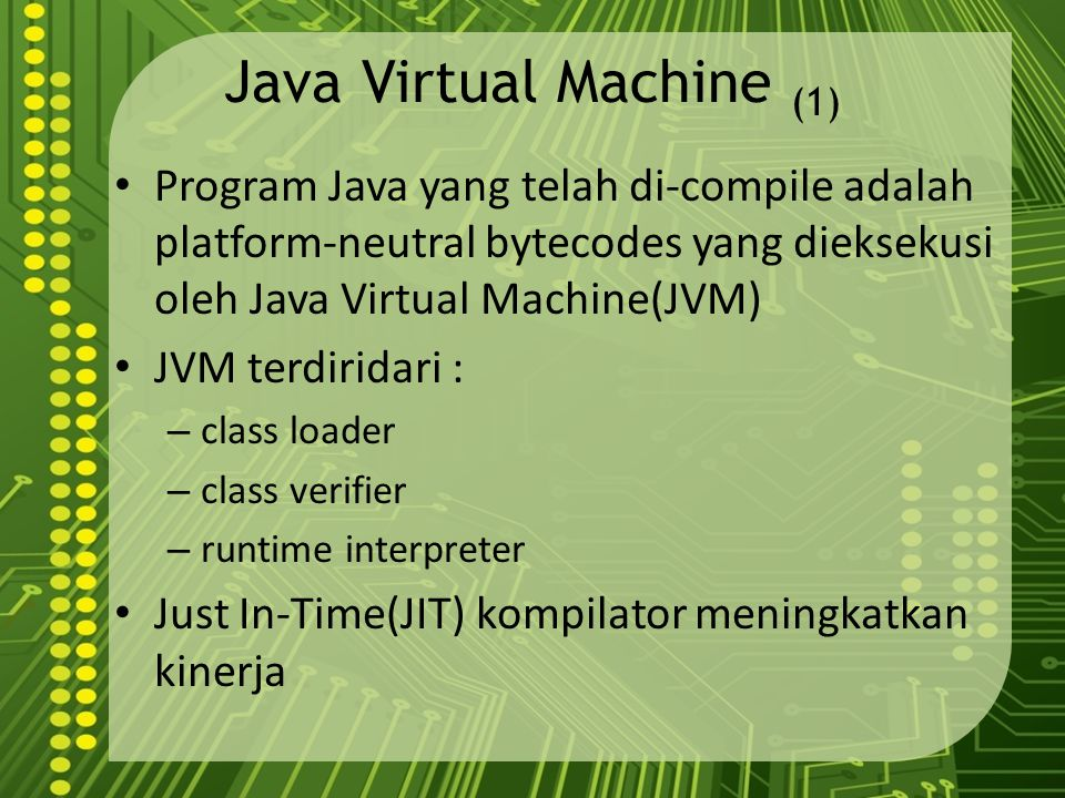 Java Virtual Machine (1) Program Java yang telah di-compile adalah platform-neutral bytecodes yang dieksekusi oleh Java Virtual Machine(JVM) JVM terdiridari : – class loader – class verifier – runtime interpreter Just In-Time(JIT) kompilator meningkatkan kinerja