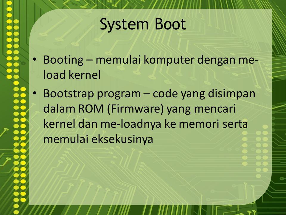 System Boot Booting – memulai komputer dengan me- load kernel Bootstrap program – code yang disimpan dalam ROM (Firmware) yang mencari kernel dan me-l