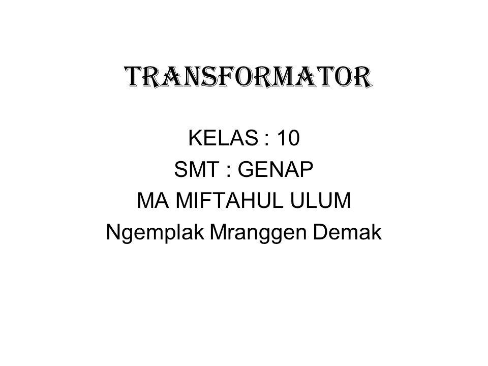 TRANSFORMATOR KELAS : 10 SMT : GENAP MA MIFTAHUL ULUM Ngemplak Mranggen Demak