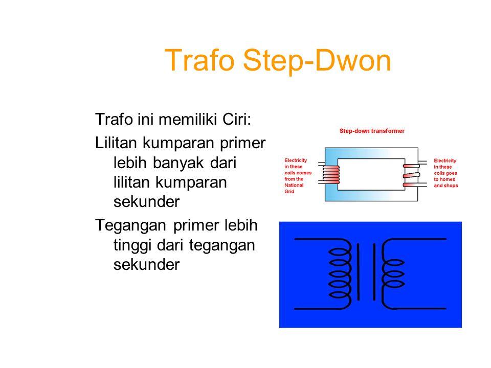 Trafo Step-Dwon Trafo ini memiliki Ciri: Lilitan kumparan primer lebih banyak dari lilitan kumparan sekunder Tegangan primer lebih tinggi dari teganga