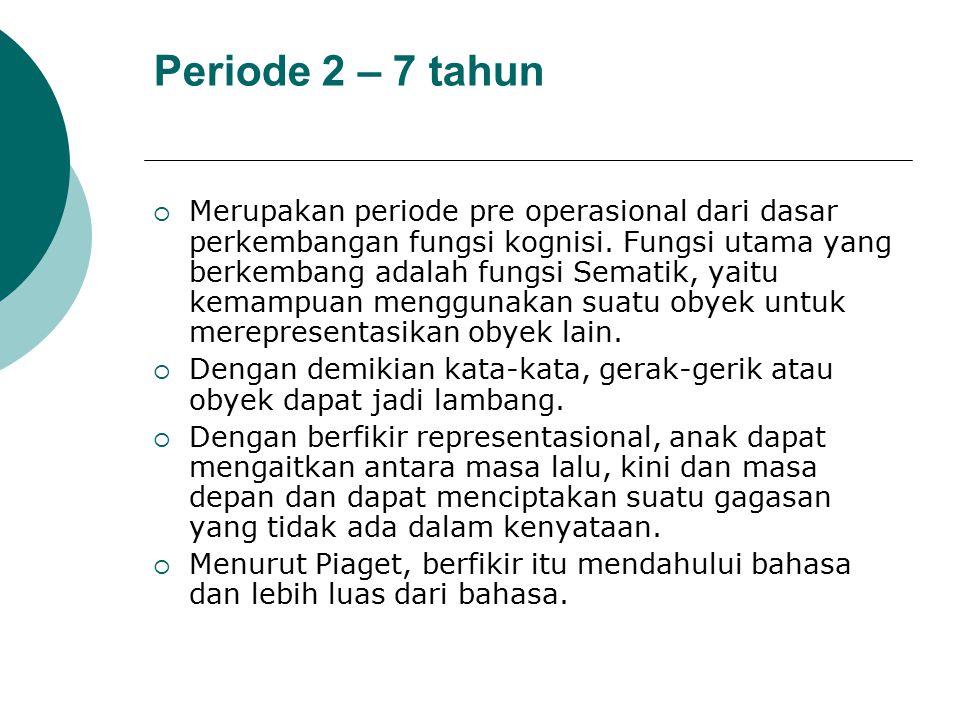 Periode 2 – 7 tahun  Merupakan periode pre operasional dari dasar perkembangan fungsi kognisi. Fungsi utama yang berkembang adalah fungsi Sematik, ya