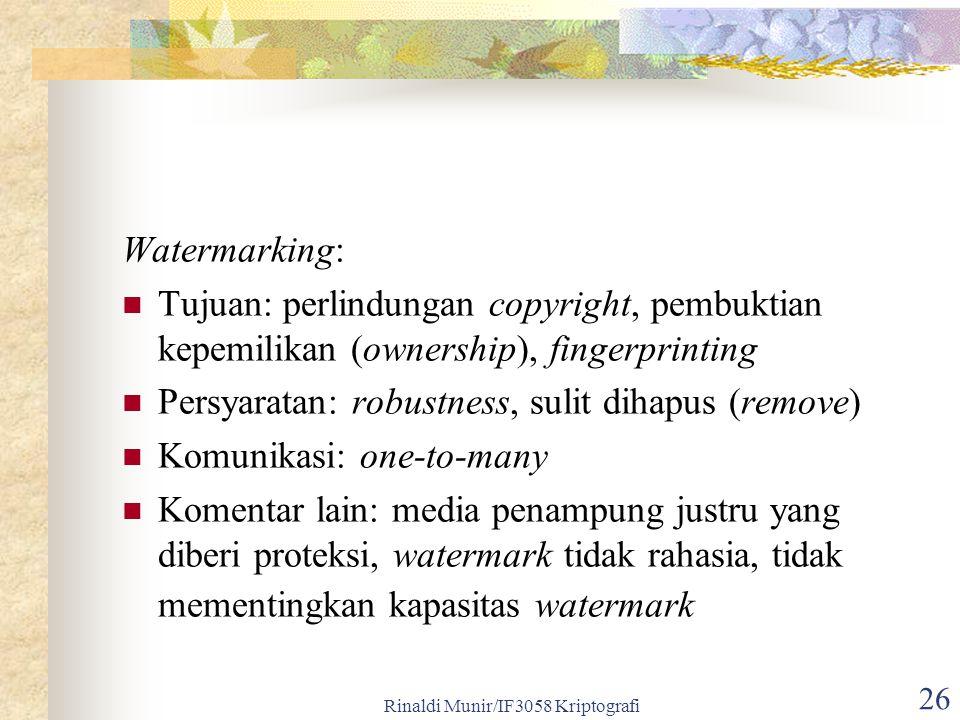 Rinaldi Munir/IF3058 Kriptografi 26 Watermarking: Tujuan: perlindungan copyright, pembuktian kepemilikan (ownership), fingerprinting Persyaratan: robustness, sulit dihapus (remove) Komunikasi: one-to-many Komentar lain: media penampung justru yang diberi proteksi, watermark tidak rahasia, tidak mementingkan kapasitas watermark