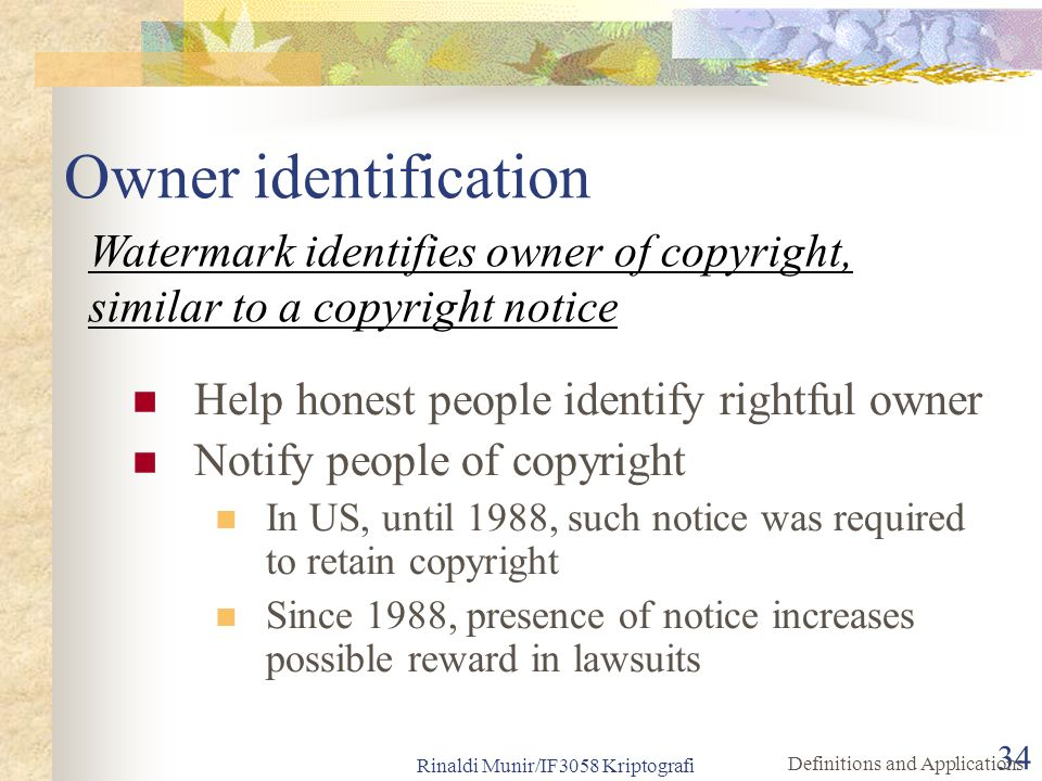 Rinaldi Munir/IF3058 Kriptografi 34 Help honest people identify rightful owner Notify people of copyright In US, until 1988, such notice was required