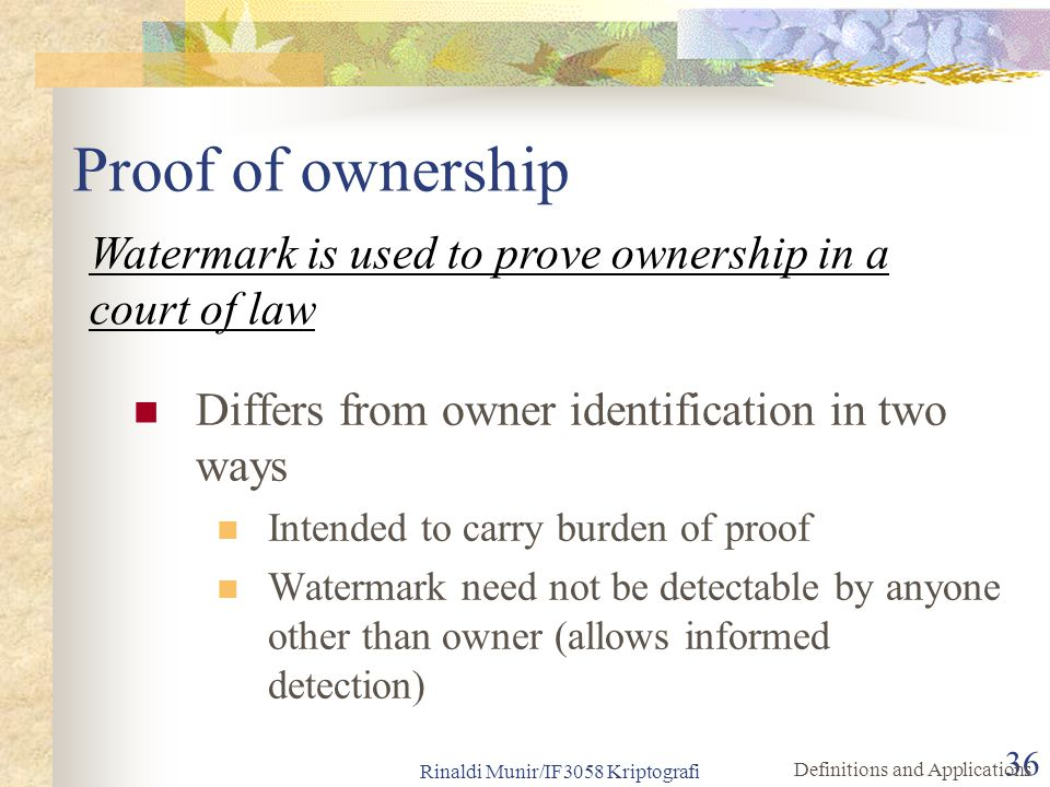 Rinaldi Munir/IF3058 Kriptografi 36 Proof of ownership Differs from owner identification in two ways Intended to carry burden of proof Watermark need