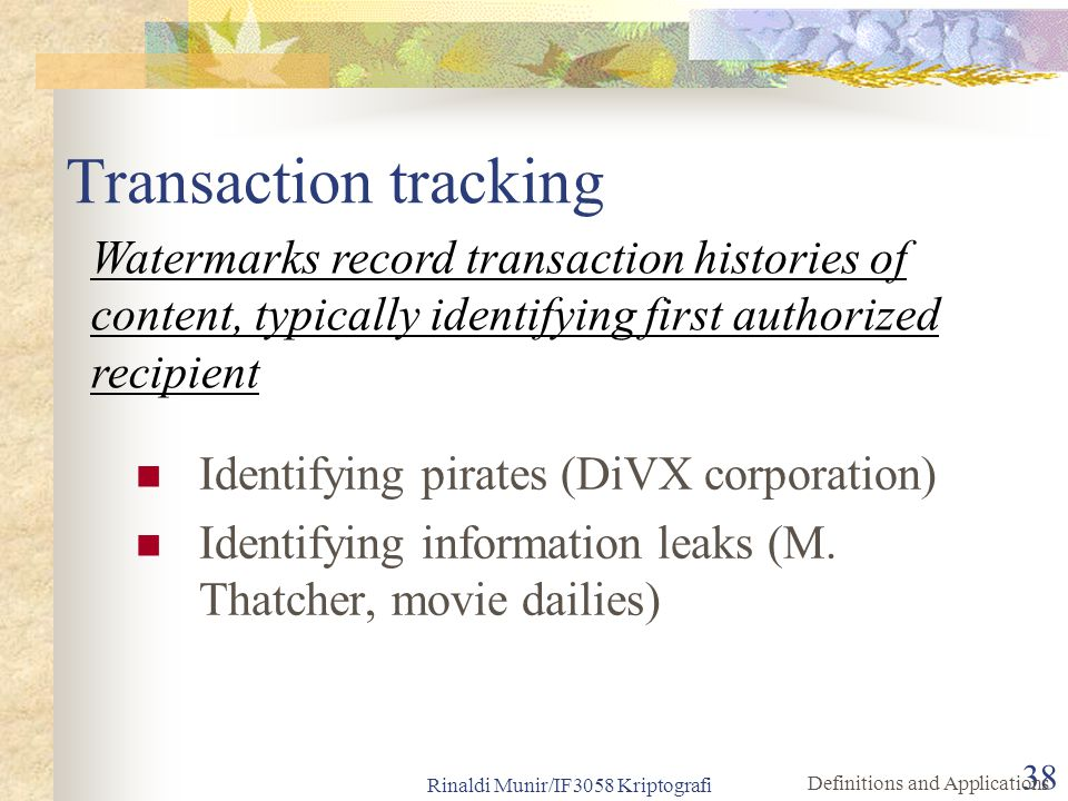 Rinaldi Munir/IF3058 Kriptografi 38 Transaction tracking Identifying pirates (DiVX corporation) Identifying information leaks (M. Thatcher, movie dail