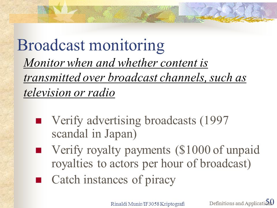 Rinaldi Munir/IF3058 Kriptografi 50 Broadcast monitoring Verify advertising broadcasts (1997 scandal in Japan) Verify royalty payments ($1000 of unpai