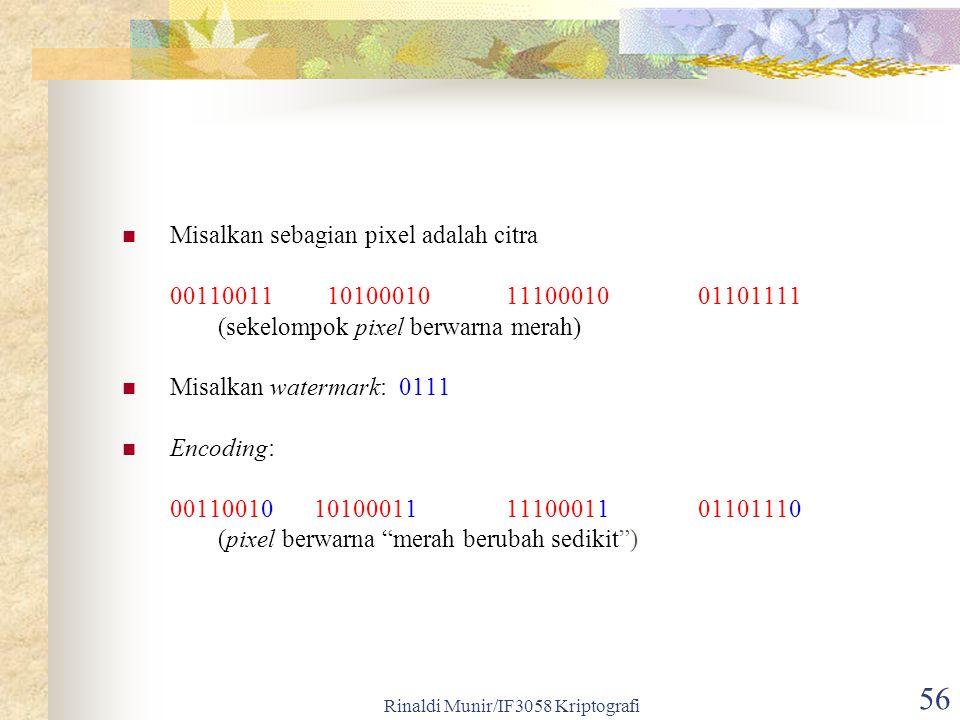Rinaldi Munir/IF3058 Kriptografi 56 Misalkan sebagian pixel adalah citra 00110011 101000101110001001101111 (sekelompok pixel berwarna merah) Misalkan watermark: 0111 Encoding: 00110010101000111110001101101110 (pixel berwarna merah berubah sedikit )