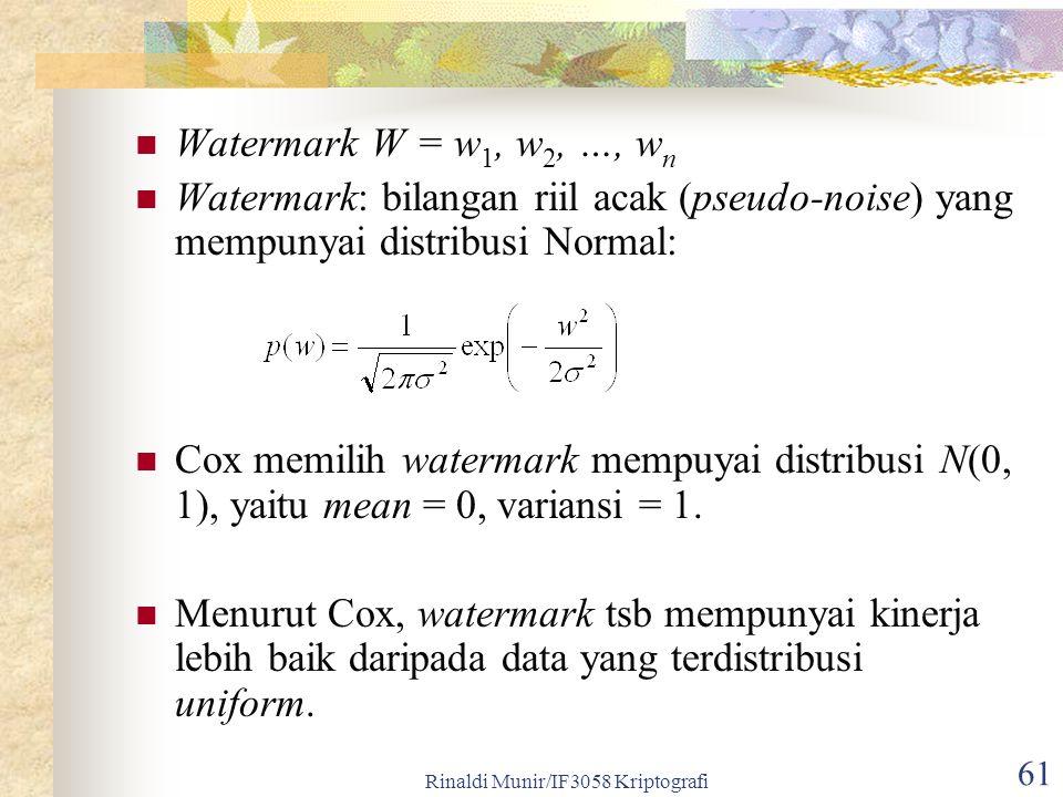 Rinaldi Munir/IF3058 Kriptografi 61 Watermark W = w 1, w 2, …, w n Watermark: bilangan riil acak (pseudo-noise) yang mempunyai distribusi Normal: Cox memilih watermark mempuyai distribusi N(0, 1), yaitu mean = 0, variansi = 1.