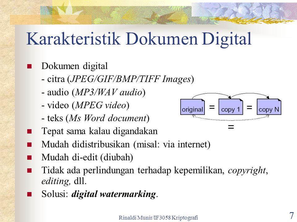 Rinaldi Munir/IF3058 Kriptografi 8 Digital Watermarking Digital Watermarking: penyisipan informasi (watermark) yang menyatakan kepemilikan data multimedia Watermark: teks, logo, audio, data biner (+1/-1), barisan bilangan riil Watermarking merupakan aplikasi steganografi Tujuan: memberikan perlindungan copyright