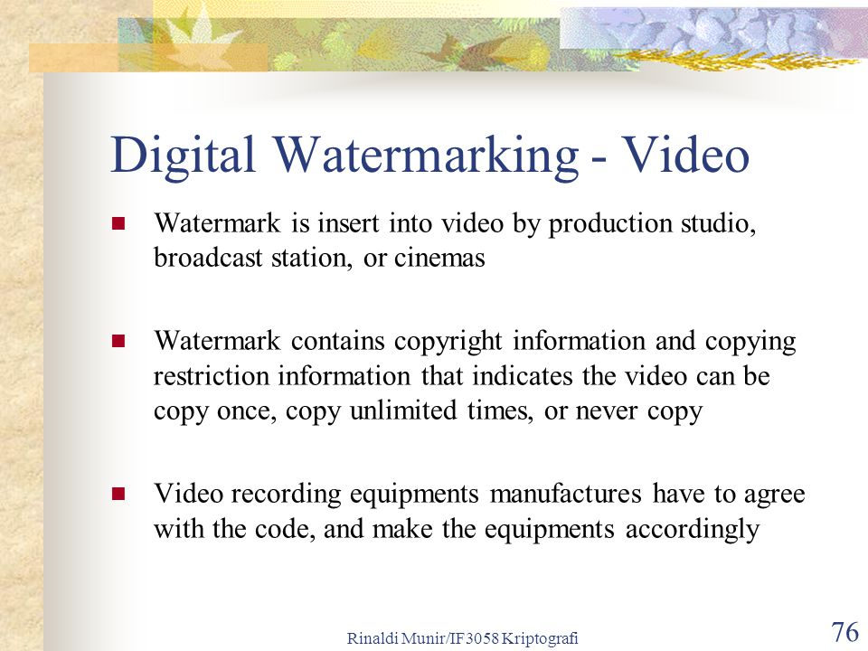 Rinaldi Munir/IF3058 Kriptografi 76 Digital Watermarking - Video Watermark is insert into video by production studio, broadcast station, or cinemas Wa