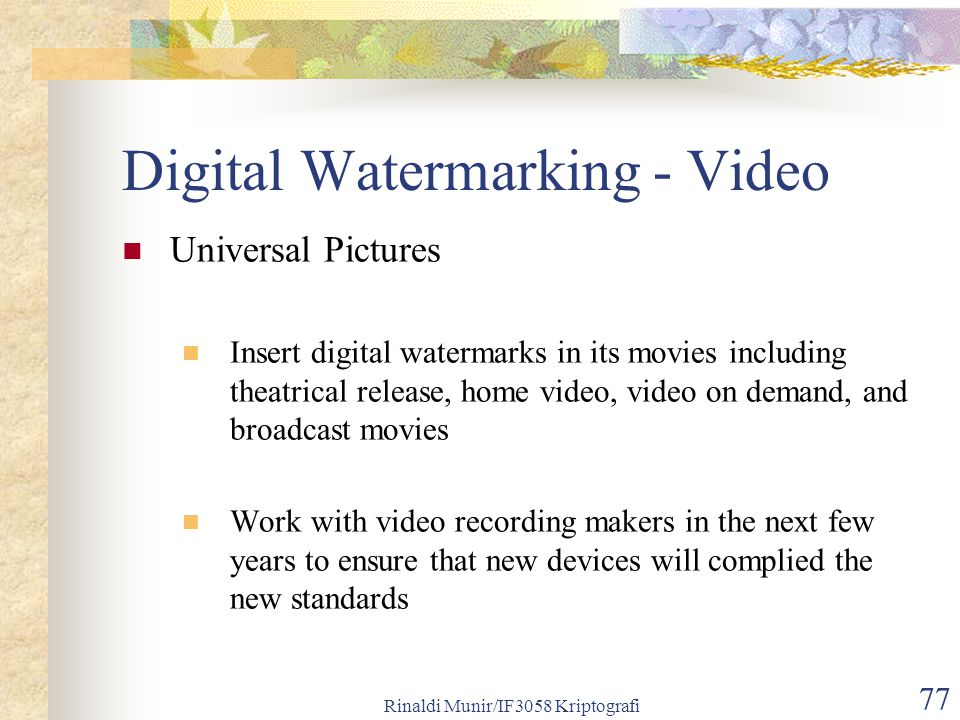 Rinaldi Munir/IF3058 Kriptografi 77 Digital Watermarking - Video Universal Pictures Insert digital watermarks in its movies including theatrical relea