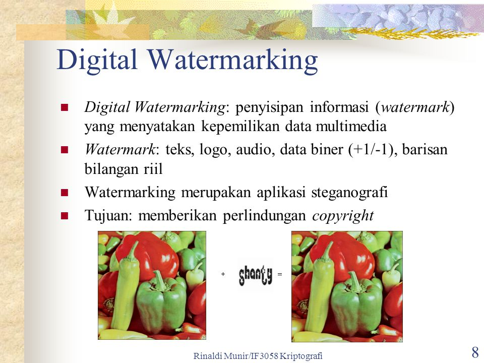 Rinaldi Munir/IF3058 Kriptografi 8 Digital Watermarking Digital Watermarking: penyisipan informasi (watermark) yang menyatakan kepemilikan data multim