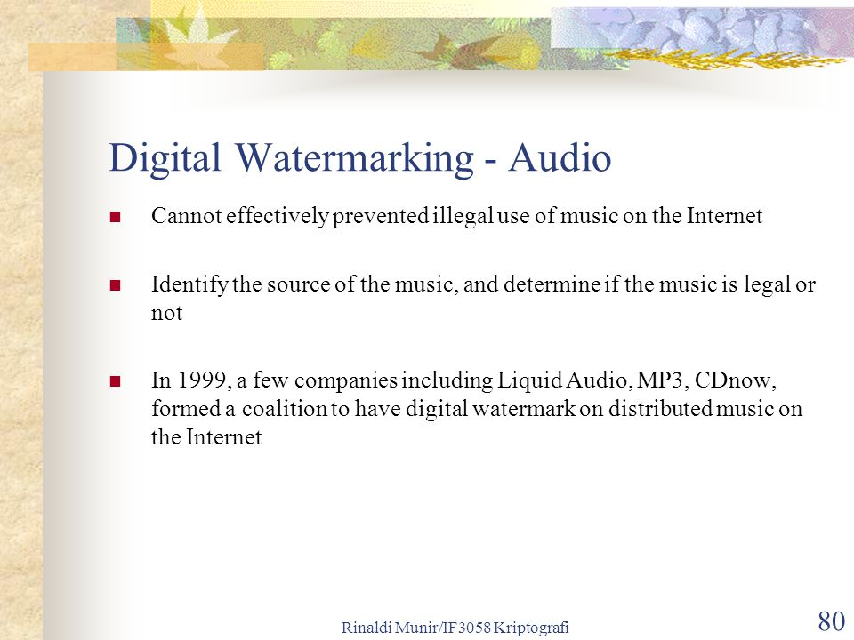 Rinaldi Munir/IF3058 Kriptografi 80 Digital Watermarking - Audio Cannot effectively prevented illegal use of music on the Internet Identify the source