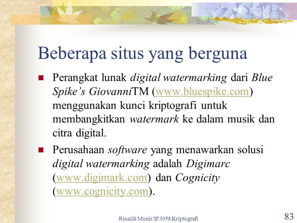 Rinaldi Munir/IF3058 Kriptografi 83 Beberapa situs yang berguna Perangkat lunak digital watermarking dari Blue Spike's GiovanniTM (www.bluespike.com) menggunakan kunci kriptografi untuk membangkitkan watermark ke dalam musik dan citra digital.www.bluespike.com Perusahaan software yang menawarkan solusi digital watermarking adalah Digimarc (www.digimark.com) dan Cognicity (www.cognicity.com).www.digimark.comwww.cognicity.com