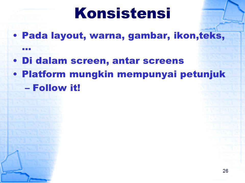 Konsistensi Pada layout, warna, gambar, ikon,teks, … Di dalam screen, antar screens Platform mungkin mempunyai petunjuk –Follow it! 26