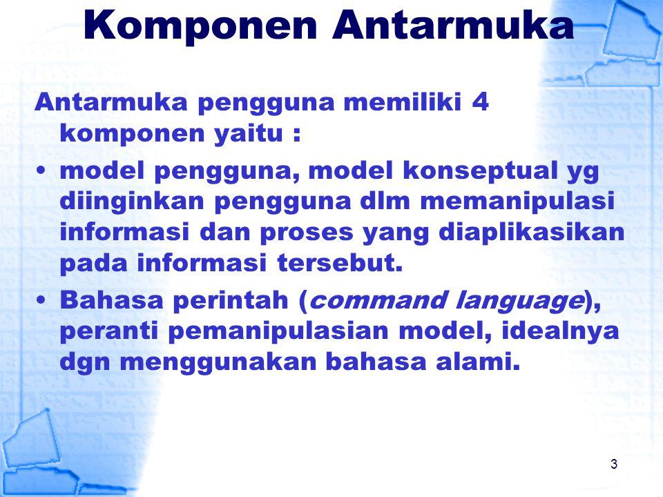 Komponen Antarmuka Antarmuka pengguna memiliki 4 komponen yaitu : model pengguna, model konseptual yg diinginkan pengguna dlm memanipulasi informasi d