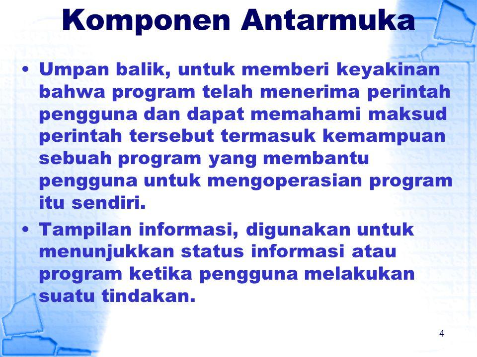 Komponen Antarmuka Umpan balik, untuk memberi keyakinan bahwa program telah menerima perintah pengguna dan dapat memahami maksud perintah tersebut ter