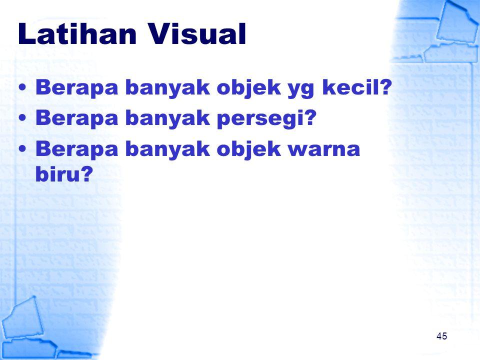 Latihan Visual Berapa banyak objek yg kecil? Berapa banyak persegi? Berapa banyak objek warna biru? 45