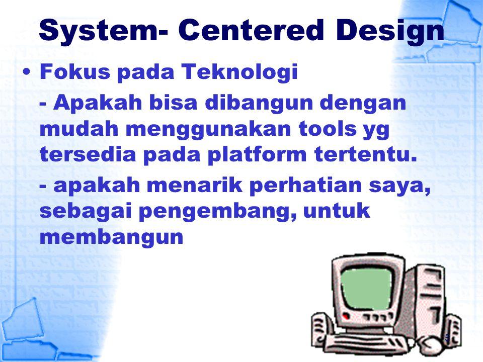 System- Centered Design Fokus pada Teknologi - Apakah bisa dibangun dengan mudah menggunakan tools yg tersedia pada platform tertentu. - apakah menari