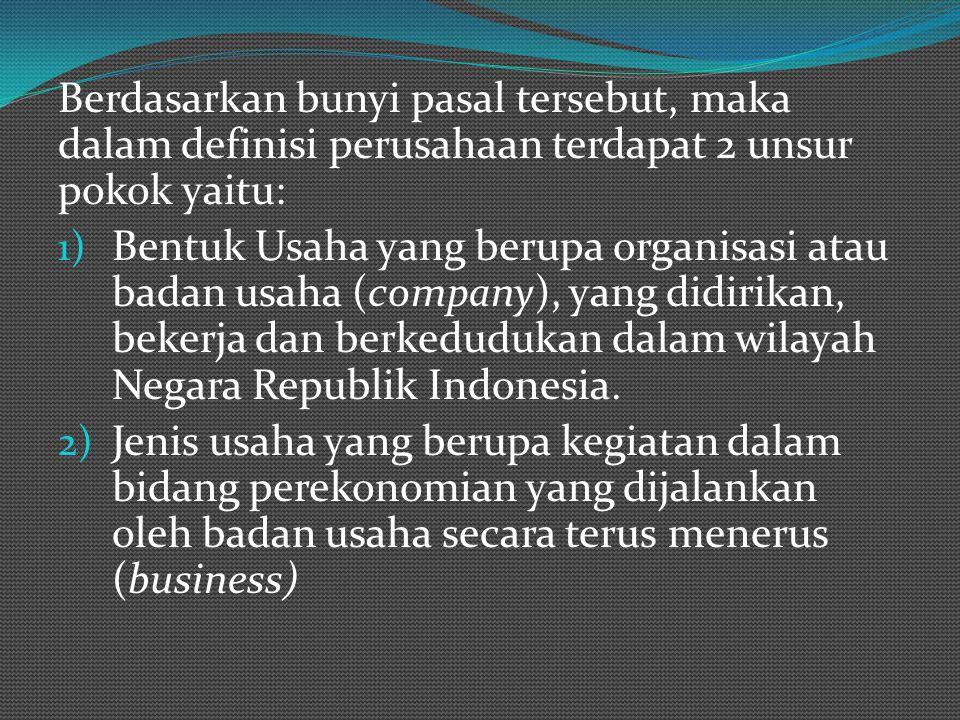 Berdasarkan bunyi pasal tersebut, maka dalam definisi perusahaan terdapat 2 unsur pokok yaitu: 1) Bentuk Usaha yang berupa organisasi atau badan usaha (company), yang didirikan, bekerja dan berkedudukan dalam wilayah Negara Republik Indonesia.