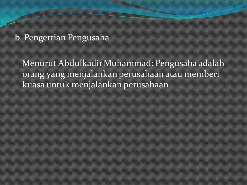 b. Pengertian Pengusaha Menurut Abdulkadir Muhammad: Pengusaha adalah orang yang menjalankan perusahaan atau memberi kuasa untuk menjalankan perusahaa
