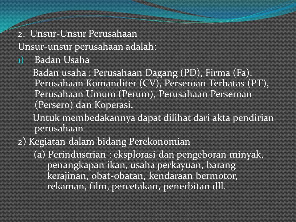 2. Unsur-Unsur Perusahaan Unsur-unsur perusahaan adalah: 1) Badan Usaha Badan usaha : Perusahaan Dagang (PD), Firma (Fa), Perusahaan Komanditer (CV),