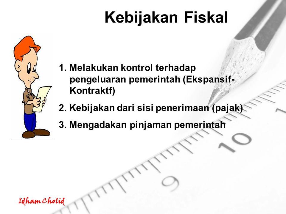 Idham Cholid Kebijakan Fiskal 1. Melakukan kontrol terhadap pengeluaran pemerintah (Ekspansif- Kontraktf) 2. Kebijakan dari sisi penerimaan (pajak) 3.